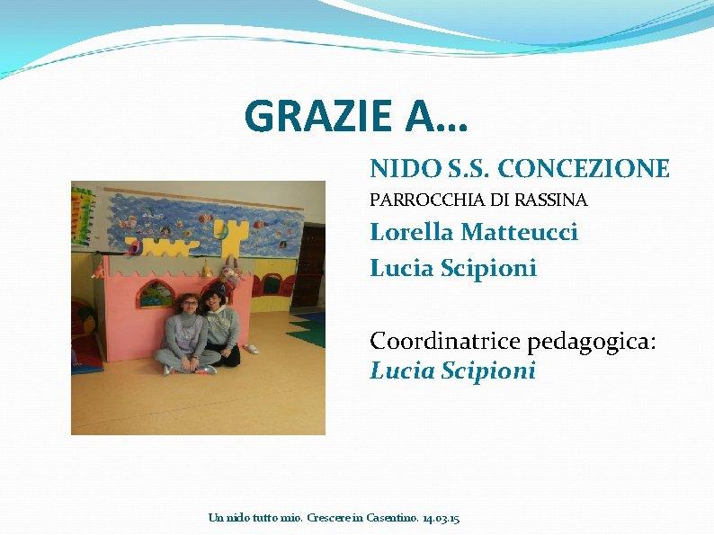 GRAZIE A… NIDO S. S. CONCEZIONE PARROCCHIA DI RASSINA Lorella Matteucci Lucia Scipioni Coordinatrice