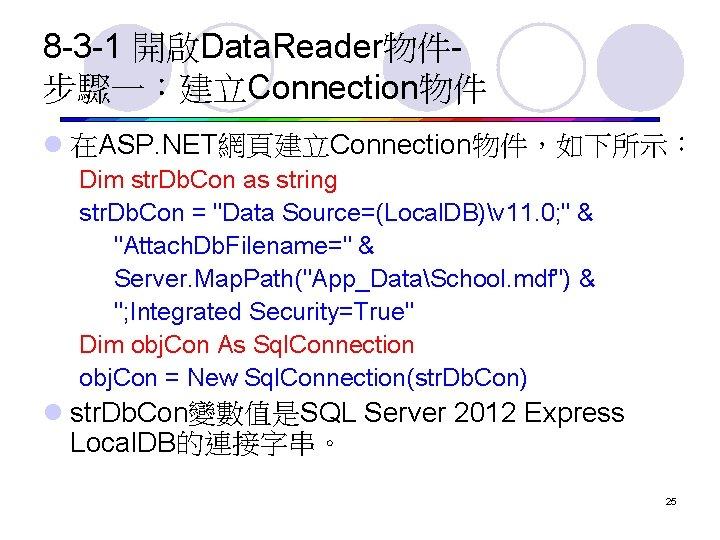 8 -3 -1 開啟Data. Reader物件步驟一:建立Connection物件 l 在ASP. NET網頁建立Connection物件,如下所示: Dim str. Db. Con as string