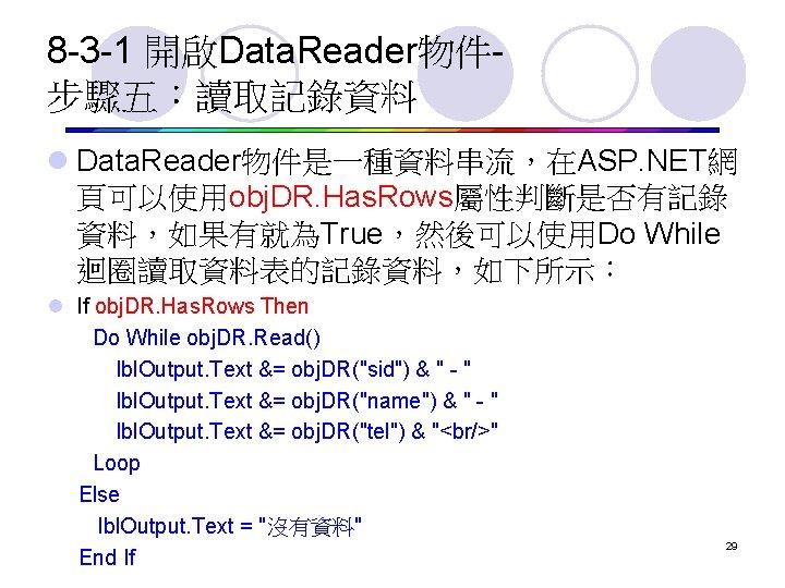8 -3 -1 開啟Data. Reader物件步驟五:讀取記錄資料 l Data. Reader物件是一種資料串流,在ASP. NET網 頁可以使用obj. DR. Has. Rows屬性判斷是否有記錄 資料,如果有就為True,然後可以使用Do