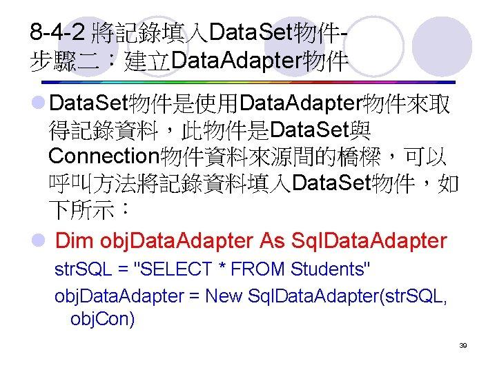 8 -4 -2 將記錄填入Data. Set物件步驟二:建立Data. Adapter物件 l Data. Set物件是使用Data. Adapter物件來取 得記錄資料,此物件是Data. Set與 Connection物件資料來源間的橋樑,可以 呼叫方法將記錄資料填入Data.