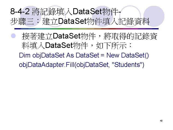 8 -4 -2 將記錄填入Data. Set物件步驟三:建立Data. Set物件填入記錄資料 l 接著建立Data. Set物件,將取得的記錄資 料填入Data. Set物件,如下所示: Dim obj. Data.