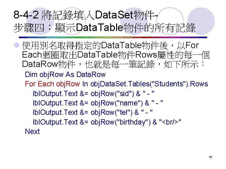 8 -4 -2 將記錄填入Data. Set物件步驟四:顯示Data. Table物件的所有記錄 l 使用別名取得指定的Data. Table物件後,以For Each迴圈取出Data. Table物件Rows屬性的每一個 Data. Row物件,也就是每一筆記錄,如下所示: Dim