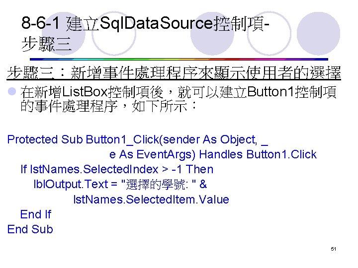 8 -6 -1 建立Sql. Data. Source控制項步驟三 步驟三:新增事件處理程序來顯示使用者的選擇 l 在新增List. Box控制項後,就可以建立Button 1控制項 的事件處理程序,如下所示: Protected Sub