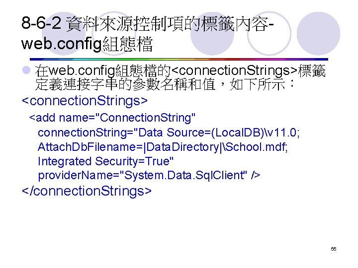 """8 -6 -2 資料來源控制項的標籤內容web. config組態檔 l 在web. config組態檔的<connection. Strings>標籤 定義連接字串的參數名稱和值,如下所示: <connection. Strings> <add name=""""Connection."""