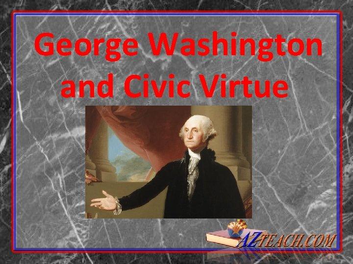 George Washington and Civic Virtue