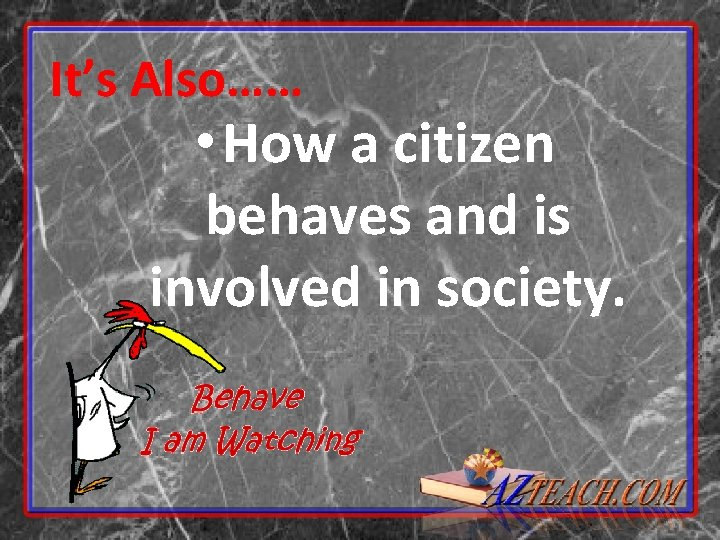 It's Also…… • How a citizen behaves and is involved in society.