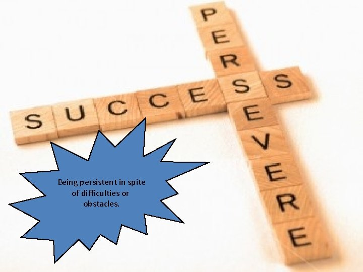 Being persistent in spite of difficulties or obstacles.