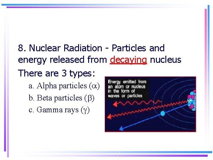 8. Nuclear Radiation - Particles and energy released from decaying nucleus There are 3