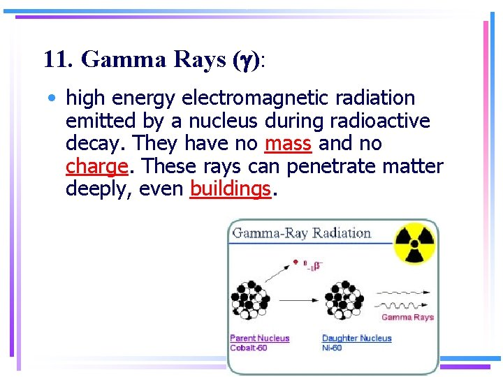 11. Gamma Rays (g): • high energy electromagnetic radiation emitted by a nucleus during