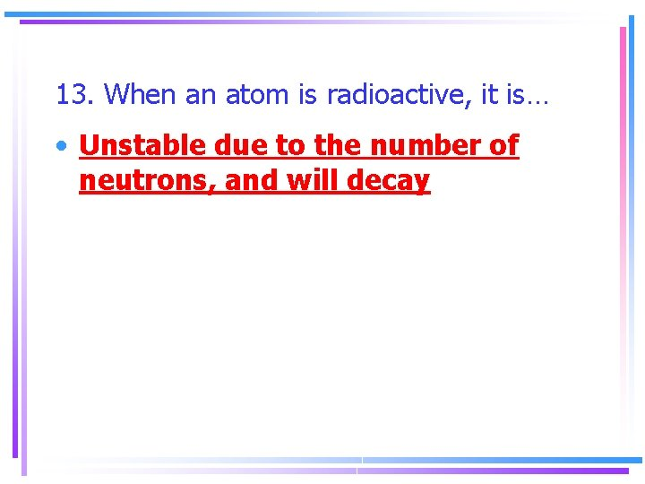 13. When an atom is radioactive, it is… • Unstable due to the number