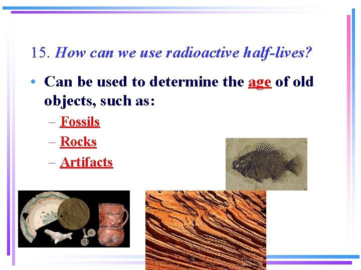 15. How can we use radioactive half-lives? • Can be used to determine the