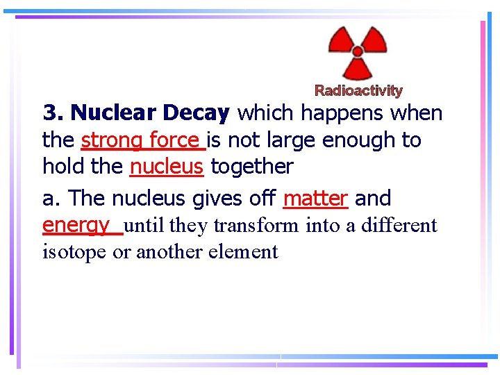 3. Nuclear Decay which happens when the strong force is not large enough to