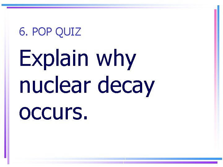 6. POP QUIZ Explain why nuclear decay occurs.