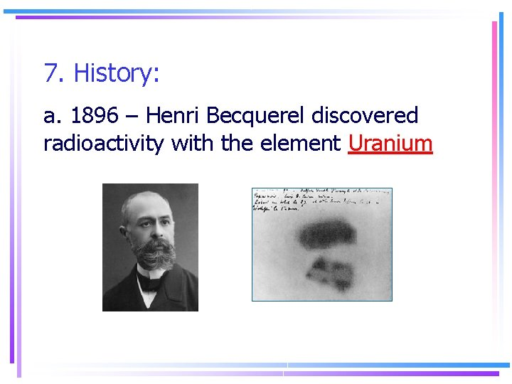 7. History: a. 1896 – Henri Becquerel discovered radioactivity with the element Uranium