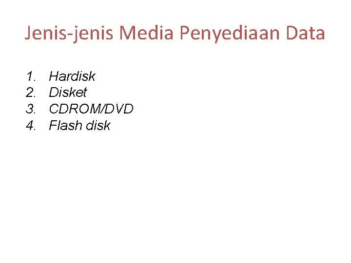 Jenis-jenis Media Penyediaan Data 1. 2. 3. 4. Hardisk Disket CDROM/DVD Flash disk