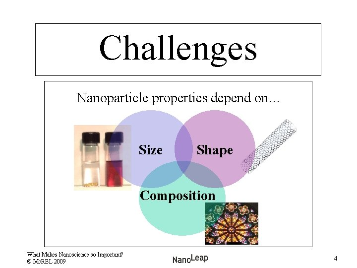 Challenges Nanoparticle properties depend on… Size Shape Composition What Makes Nanoscience so Important? ©