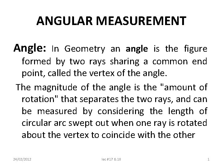 ANGULAR MEASUREMENT Angle: In Geometry an angle is the figure formed by two rays
