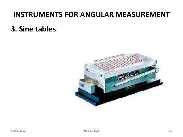 INSTRUMENTS FOR ANGULAR MEASUREMENT 3. Sine tables 24/02/2012 lec # 17 & 18 11
