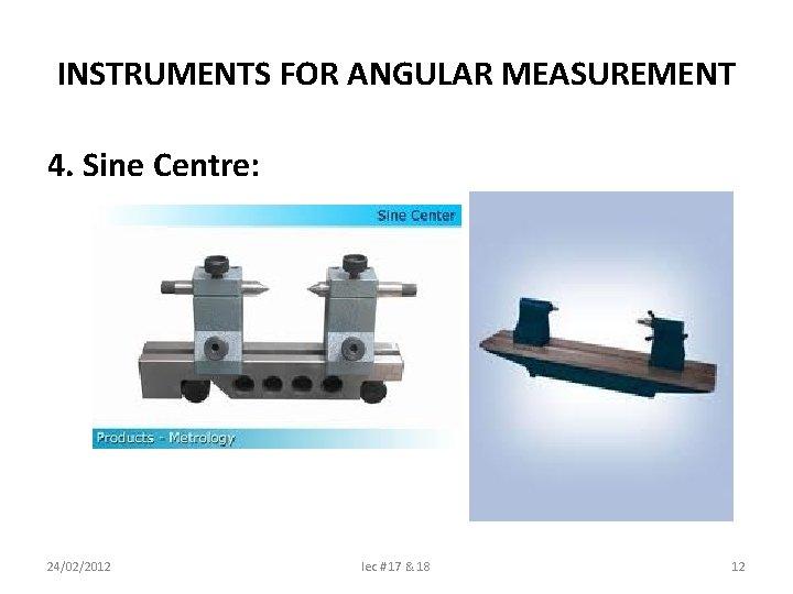 INSTRUMENTS FOR ANGULAR MEASUREMENT 4. Sine Centre: 24/02/2012 lec # 17 & 18 12
