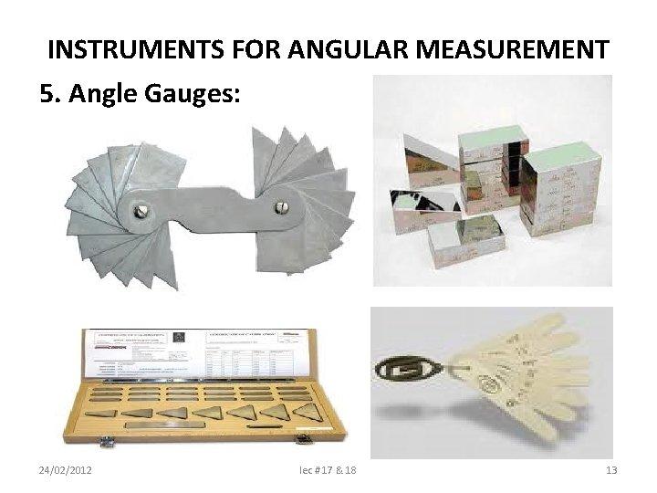 INSTRUMENTS FOR ANGULAR MEASUREMENT 5. Angle Gauges: 24/02/2012 lec # 17 & 18 13