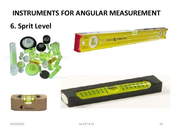 INSTRUMENTS FOR ANGULAR MEASUREMENT 6. Sprit Level 24/02/2012 lec # 17 & 18 14