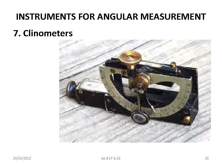 INSTRUMENTS FOR ANGULAR MEASUREMENT 7. Clinometers 24/02/2012 lec # 17 & 18 15