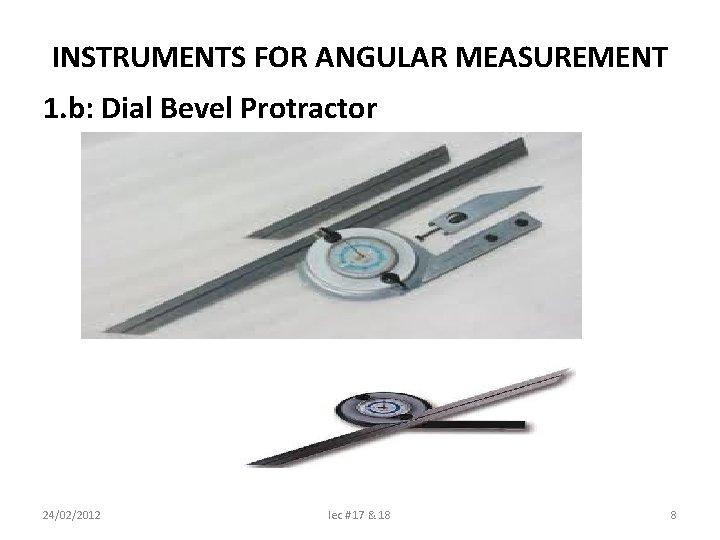INSTRUMENTS FOR ANGULAR MEASUREMENT 1. b: Dial Bevel Protractor 24/02/2012 lec # 17 &