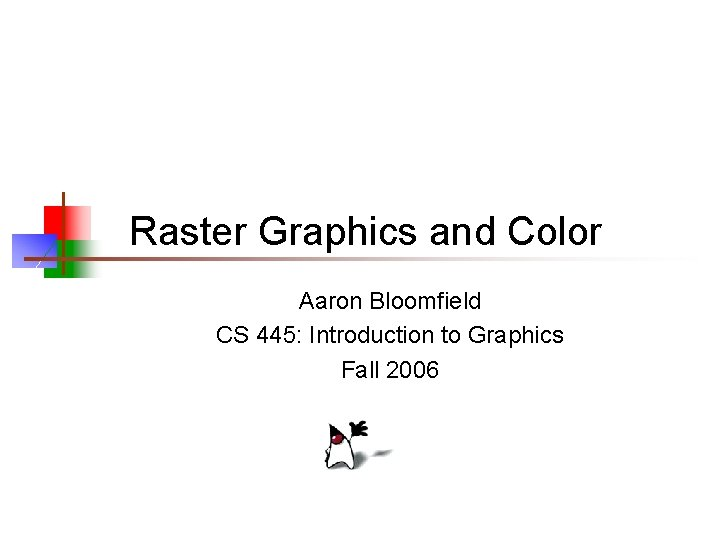 Raster Graphics and Color Aaron Bloomfield CS 445: Introduction to Graphics Fall 2006