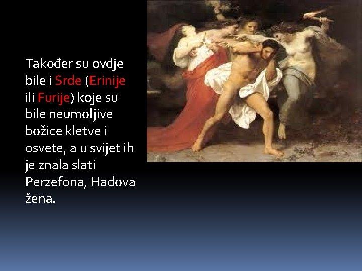 Također su ovdje bile i Srde (Erinije ili Furije) koje su bile neumoljive božice