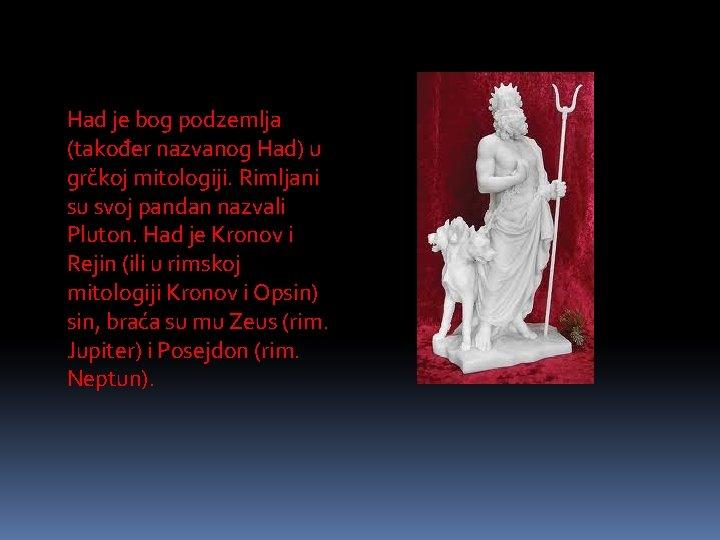 Had je bog podzemlja (također nazvanog Had) u grčkoj mitologiji. Rimljani su svoj pandan