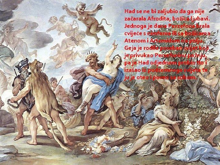 Had se ne bi zaljubio da ga nije začarala Afrodita, božica ljubavi. Jednoga je