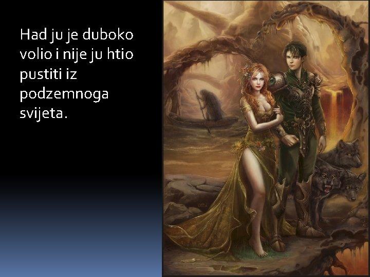 Had ju je duboko volio i nije ju htio pustiti iz podzemnoga svijeta.
