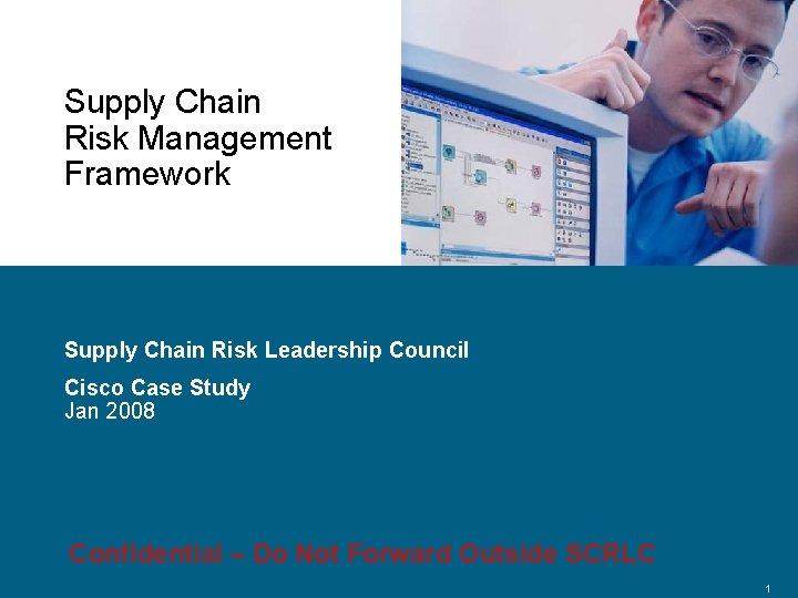 Supply Chain Risk Management Framework Supply Chain Risk Leadership Council Cisco Case Study Jan