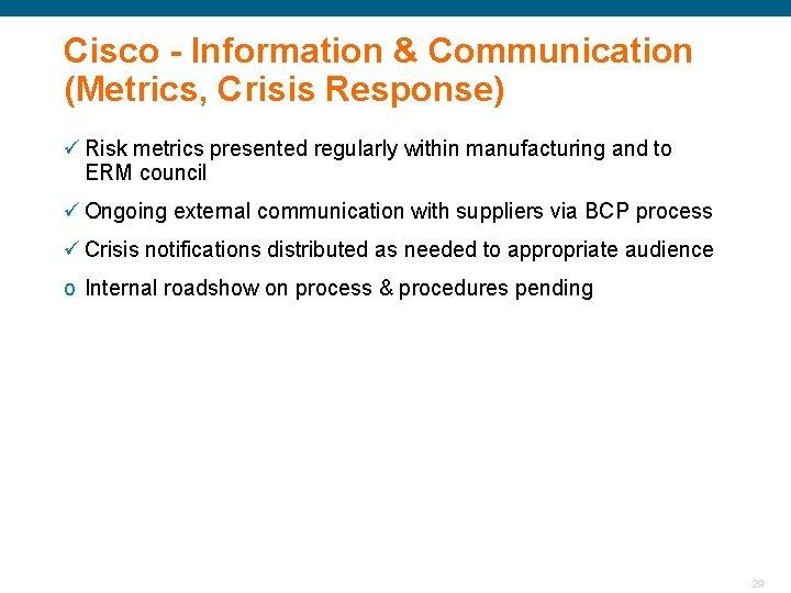 Cisco - Information & Communication (Metrics, Crisis Response) ü Risk metrics presented regularly within