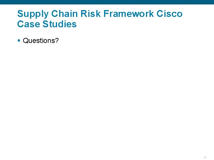 Supply Chain Risk Framework Cisco Case Studies § Questions? Confidential 36
