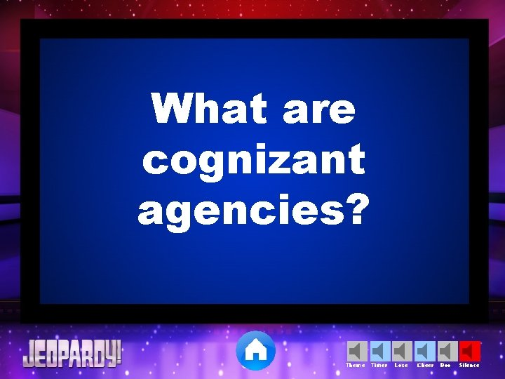 What are cognizant agencies? Theme Timer Lose Cheer Boo Silence