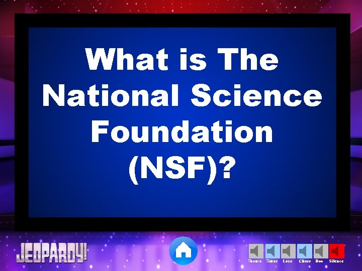 What is The National Science Foundation (NSF)? Theme Timer Lose Cheer Boo Silence