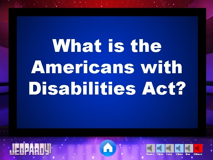 What is the Americans with Disabilities Act? Theme Timer Lose Cheer Boo Silence
