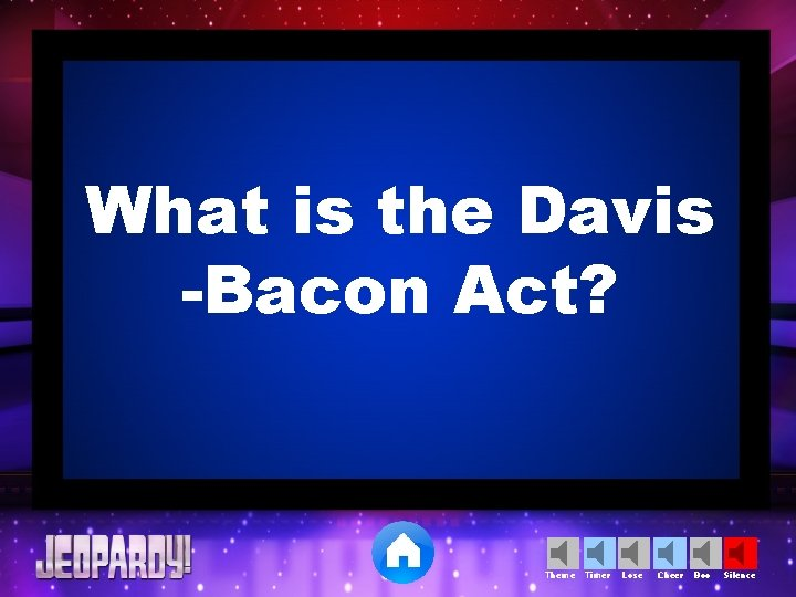 What is the Davis -Bacon Act? Theme Timer Lose Cheer Boo Silence