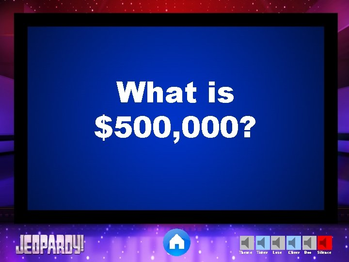 What is $500, 000? Theme Timer Lose Cheer Boo Silence