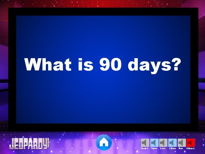 What is 90 days? Theme Timer Lose Cheer Boo Silence