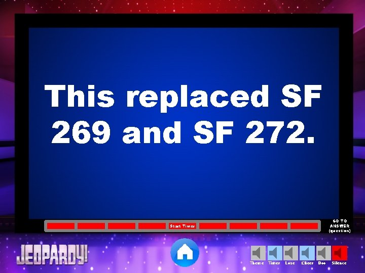 This replaced SF 269 and SF 272. GO TO ANSWER (question) Start Timer Theme