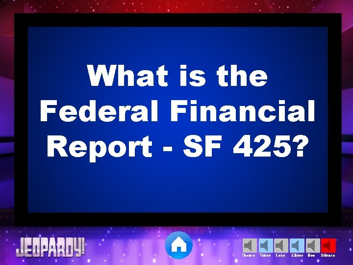 What is the Federal Financial Report - SF 425? Theme Timer Lose Cheer Boo