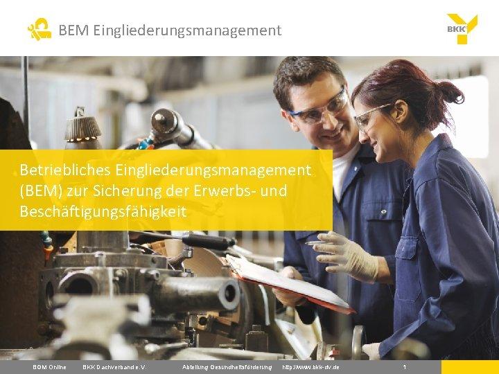 BEM Eingliederungsmanagement Betriebliches Eingliederungsmanagement (BEM) zur Sicherung der Erwerbs- und Beschäftigungsfähigkeit BGM Online BKK