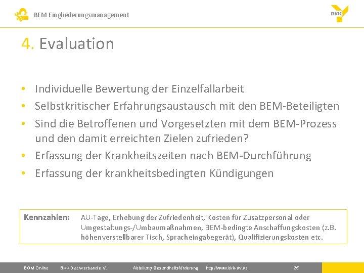 BEM Eingliederungsmanagement 4. Evaluation • Individuelle Bewertung der Einzelfallarbeit • Selbstkritischer Erfahrungsaustausch mit den