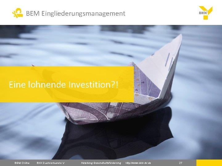 BEM Eingliederungsmanagement Eine lohnende Investition? ! BGM Online BKK Dachverband e. V. Abteilung Gesundheitsförderung