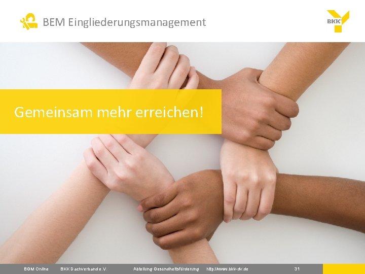 BEM Eingliederungsmanagement Gemeinsam mehr erreichen! BGM Online BKK Dachverband e. V. Abteilung Gesundheitsförderung http: