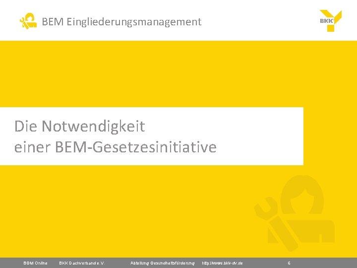 BEM Eingliederungsmanagement Die Notwendigkeit einer BEM-Gesetzesinitiative BGM Online BKK Dachverband e. V. Abteilung Gesundheitsförderung