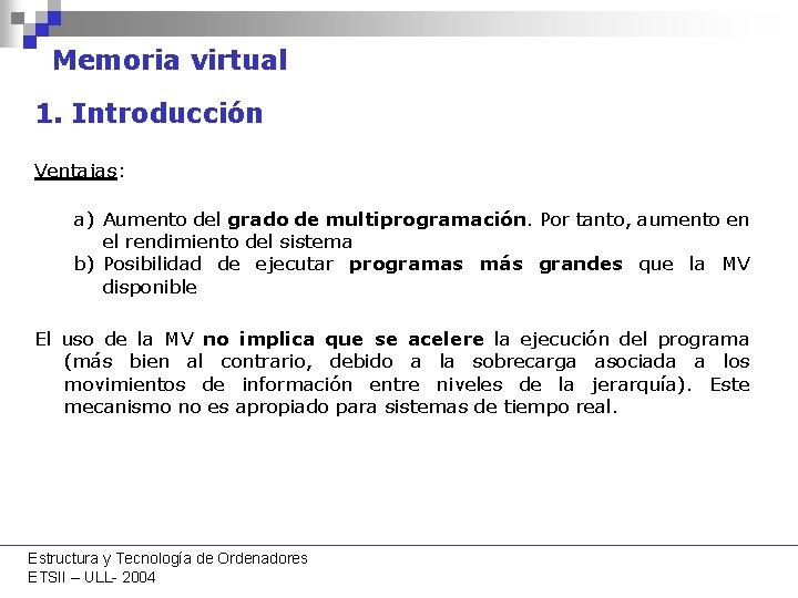 Memoria virtual 1. Introducción Ventajas: a) Aumento del grado de multiprogramación. Por tanto, aumento