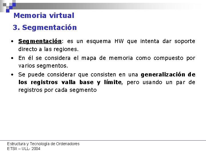 Memoria virtual 3. Segmentación • Segmentación: es un esquema HW que intenta dar soporte